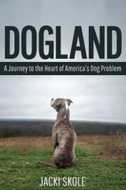 Dogland: A Journey to the Heart of America's Dog Problem ebook by Jacki Skole