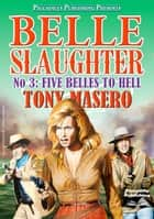 Five Belles to Hell (Belle Slaughter Western #3) ebook by Tony Masero
