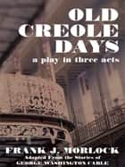 Old Creole Days - A Play in Three Acts ebook by Frank J. Morlock, George Washington Cable