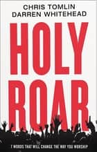 Holy Roar - 7 Words That Will Change The Way You Worship ebook by Chris Tomlin, Darren Whitehead