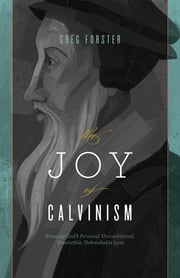 The Joy of Calvinism: Knowing God's Personal, Unconditional, Irresistible, Unbreakable Love - Knowing God's Personal, Unconditional, Irresistible, Unbreakable Love ebook by Greg Forster
