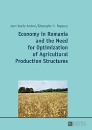 Economy in Romania and the Need for Optimization of Agricultural Production Structures ebook by Jean Vasile Andrei,Gheorghe H. Popescu