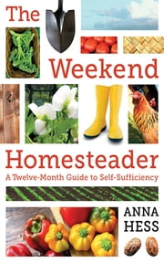 The Weekend Homesteader - A Twelve-Month Guide to Self-Sufficiency ebook by Anna Hess