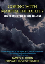 COPING WITH MARITAL INFIDELITY - HOW TO CATCH YOUR SPOUSE CHEATING ebook by JAMES T. BORN