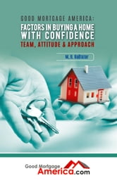 Good Mortgage America: Factors in Buying a Home with Confidence – Team, Attitude & Approach ebook by M. D. Baltazar