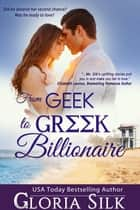 From Geek to Greek Billionaire - Did he deserve her second chance? Was he ready to love? ebook by Gloria Silk