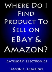 Where Do I Find Product To Sell on eBay & Amazon? Category: Electronics ebook by Jason Guarino