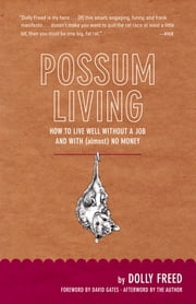Possum Living: How to Live Well Without a Job and with (Almost) No Money (Revised Edition) ebook by Dolly Freed,David Gates