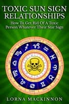 Toxic Sun Sign Relationships. How To Get Rid Of A Toxic Person Whatever Their Star Sign ebook by Lorna MacKinnon