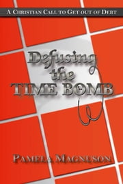 Defusing the Time Bomb: A Christian Call to Get Out of Debt ebook by Magnuson,Pamela