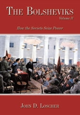 The Bolsheviks Volume II - How the Soviets Seize Power ebook by John D. Loscher
