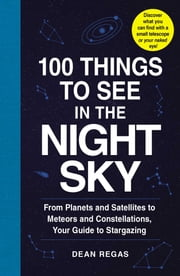 100 Things to See in the Night Sky - From Planets and Satellites to Meteors and Constellations, Your Guide to Stargazing ebook by Dean Regas