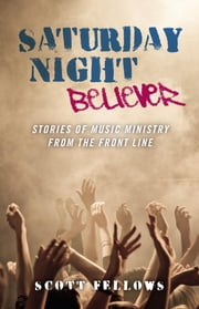 Saturday Night Believer: Stories Of Musi ebook by Scott Fellows
