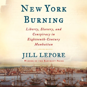 New York Burning - Liberty, Slavery, and Conspiracy in Eighteenth-Century Manhattan audiobook by Jill Lepore