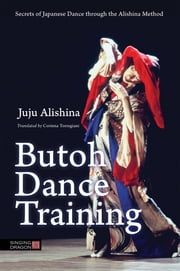 Butoh Dance Training - Secrets of Japanese Dance through the Alishina Method ebook by Juju Alishina, Corinna Torregiani