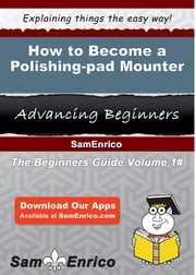 How to Become a Polishing-pad Mounter - How to Become a Polishing-pad Mounter ebook by Glenn Spriggs