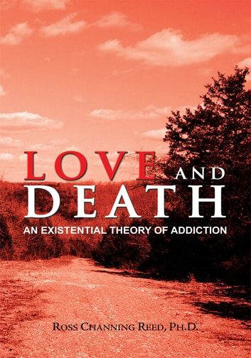 Love And Death - An Existential Theory Of Addiction ebook by Ross Channing Reed, Ph.D.