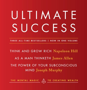 Ultimate Success featuring: Think and Grow Rich, As a Man Thinketh, and The Power of Your Subconscious Mind - The Mental Magic to Creating Wealth ebook by Napoleon Hill,James Allen,Joseph Murphy