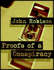 Proofs of a Conspiracy: Schisms In Free Masonry, Illuminati, German Union, French Revolution ebook by John Robison