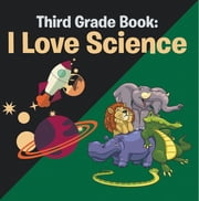 Third Grade Book: I Love Science - Science for Kids 3rd Grade Books ebook by Speedy Publishing LLC