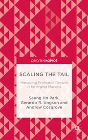 Scaling the Tail - Managing Profitable Growth in Emerging Markets ebook by Dr Seung Ho Park,Dr Gerardo R. Ungson,Andrew Cosgrove
