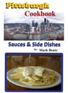 Pittsburgh Cookbook Sauces and Side Dishes ebook by Mark Bentz