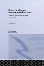 Ethics, Justice and International Relations - Constructing an International Community ebook by Peter Sutch