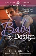 Baby by Design - Designing Love Book One ebook by Elley Arden