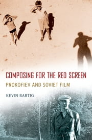 Composing for the Red Screen - Prokofiev and Soviet Film ebook by Kevin Bartig