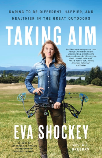 Taking Aim - Daring to Be Different, Happier, and Healthier in the Great Outdoors ebook by Eva Shockey,A. J. Gregory