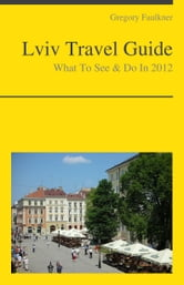 Lviv, Ukraine Travel Guide - What To See & Do ebook by Gregory Faulkner
