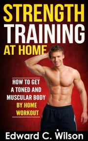 Strength Training at Home: How to Get a Toned and Muscular Body by Home Workout ebook by Edward Wilson