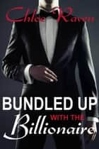 Bundled Up with the Billionaire ebook by Chloe Raven