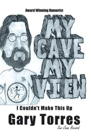 My Cave My View - I Couldn't Make This Up ebook by Gary Torres