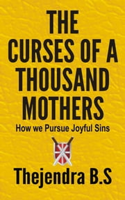 The Curses of a Thousand Mothers: How we Pursue Joyful Sins ebook by Thejendra B.S