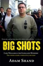 Big Shots: Carl Williams & the Gangland Murders - The Inside Story, Completely Revised ebook by Adam Shand