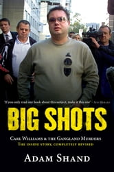 Big Shots: Carl Williams & the Gangland Murders - The Inside Story, Completely Revised - Carl Williams & The Gangland Murders - The Inside Story, Comp ebook by Adam Shand