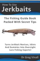 How To Use Jerkbaits: The Fishing Guide Book Packed With Secret Tips. Turns Novices Idiots And Dummies Into Overnight Fishing Experts. ebook by Greg Vinall