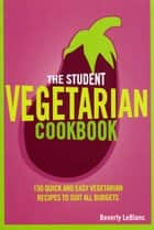 The Student Vegetarian Cookbook - 150 Quick and Easy Vegetarian Recipes to Suit All Budgets ebook by Beverly Le Blanc