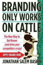 Branding Only Works on Cattle - The New Way to Get Known (and drive your competitors crazy) ebook by Jonathan Salem Baskin