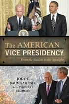 The American Vice Presidency - From the Shadow to the Spotlight ebook by Thomas  F. Crumblin, Jody C. Baumgartner
