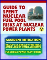 2011 Complete Guide to Spent Nuclear Fuel Pool Risks at Nuclear Power Plants: NRC Reports on Spent Fuel Rods, Zircaloy Fires, Mitigation Measures, Crisis at Japan's TEPCO Fukushima Power Plant ebook by Progressive Management