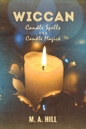 Wiccan Candle Spells And Candle Magick ebook by M. A. Hill
