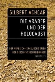 Die Araber und der Holocaust - Der arabisch-israelische Krieg der Geschichtsschreibungen ebook by Kobo.Web.Store.Products.Fields.ContributorFieldViewModel
