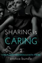 Sharing is Caring 2: Erotica Bundle ebook by Anita Swirl, Rowena, Ivana Shaft