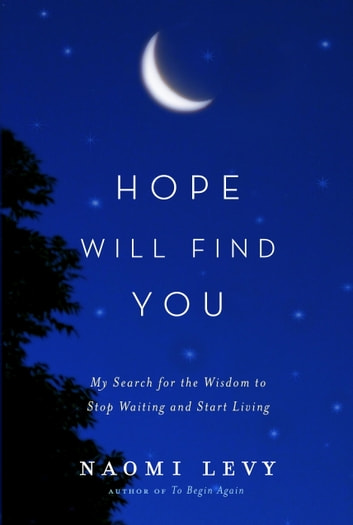 Hope Will Find You - My Search for the Wisdom to Stop Waiting and Start Living ebook by Naomi Levy