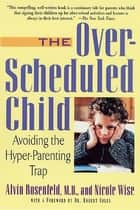 The Over-Scheduled Child - Avoiding the Hyper-Parenting Trap ebook by Nicole Wise, Dr. Alvin Rosenfeld, M.D.,...