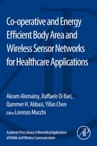 Co-operative and Energy Efficient Body Area and Wireless Sensor Networks for Healthcare Applications ebook by Akram Alomainy, Raffaele Di Bari, Yifan Chen,...