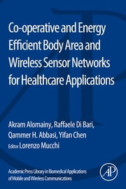 Co-operative and Energy Efficient Body Area and Wireless Sensor Networks for Healthcare Applications ebook by Akram Alomainy,Raffaele Di Bari,Yifan Chen,Qammer H. Abbasi