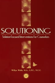 Solutioning. - Solution-Focused Intervention for Counselors ebook by Willyn Webb